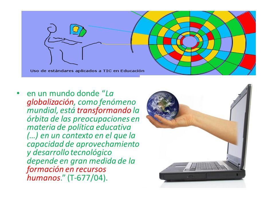 en un mundo donde La globalización, como fenómeno mundial, está transformando la órbita de las preocupaciones en materia de política educativa (…) en un contexto en el que la capacidad de aprovechamiento y desarrollo tecnológico depende en gran medida de la formación en recursos humanos. (T-677/04).