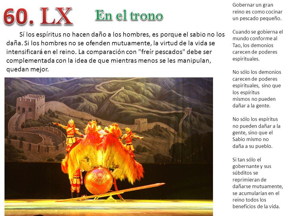 60. LX Gobernar un gran reino es como cocinar un pescado pequeño. Cuando se gobierna el mundo conforme al Tao, los demonios carecen de poderes.