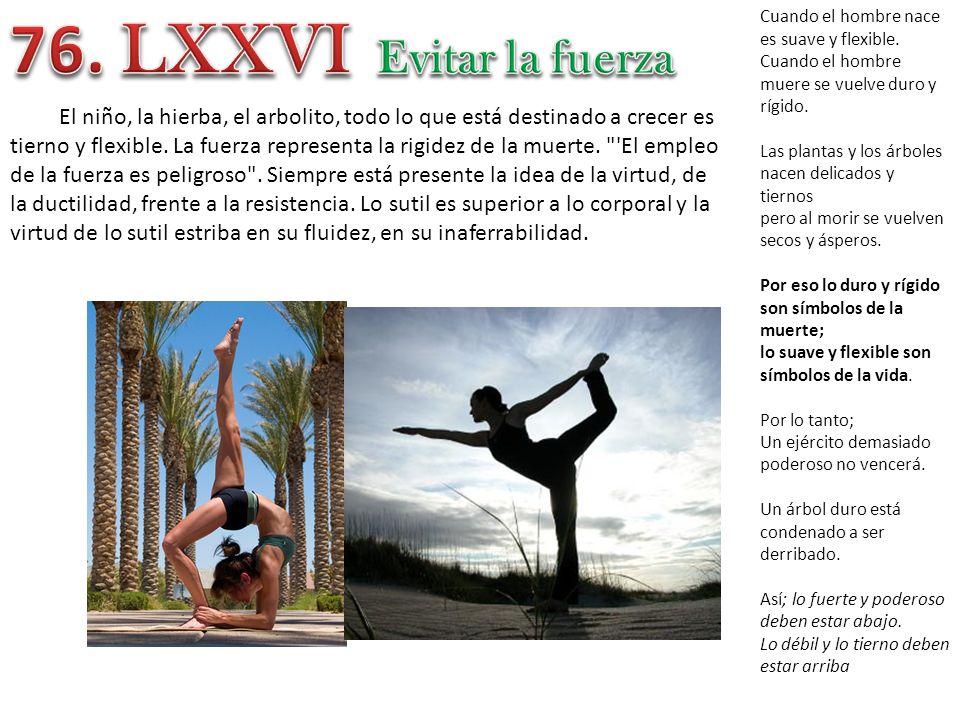 76. LXXVI Cuando el hombre nace es suave y flexible. Cuando el hombre muere se vuelve duro y rígido.