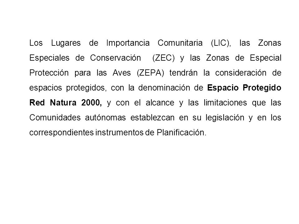 Los Lugares de Importancia Comunitaria (LIC), las Zonas Especiales de Conservación (ZEC) y las Zonas de Especial Protección para las Aves (ZEPA) tendrán la consideración de espacios protegidos, con la denominación de Espacio Protegido Red Natura 2000, y con el alcance y las limitaciones que las Comunidades autónomas establezcan en su legislación y en los correspondientes instrumentos de Planificación.