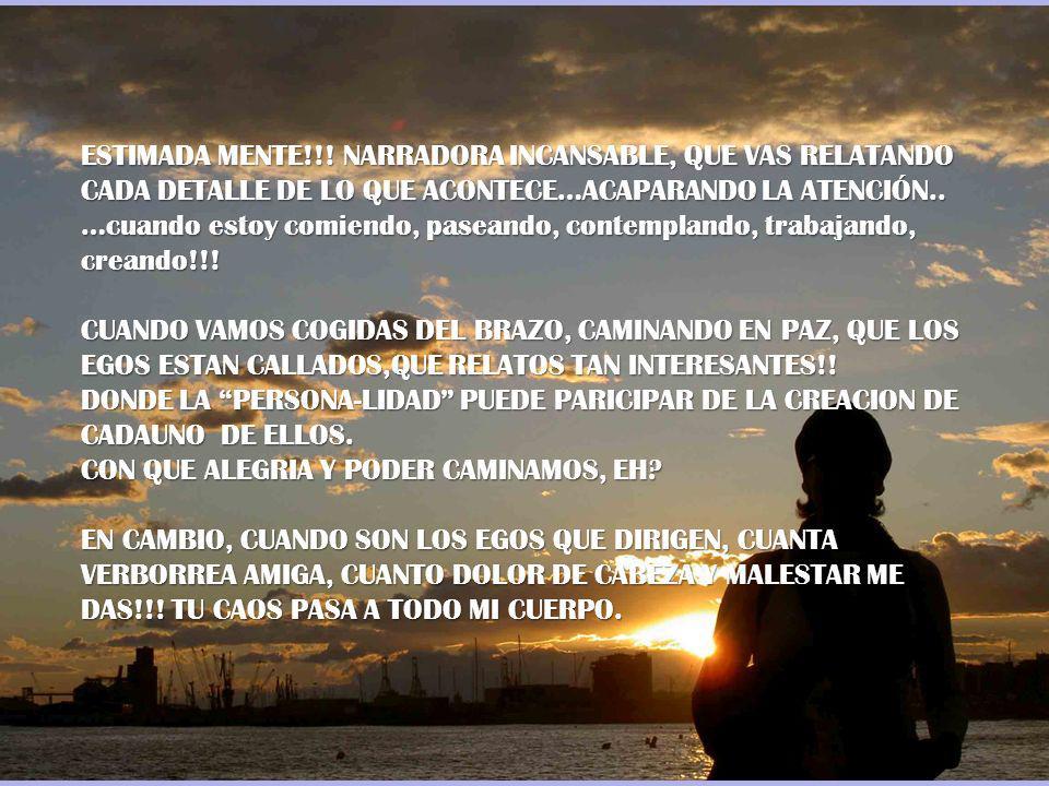 ESTIMADA MENTE!!! NARRADORA INCANSABLE, QUE VAS RELATANDO CADA DETALLE DE LO QUE ACONTECE…ACAPARANDO LA ATENCIÓN..