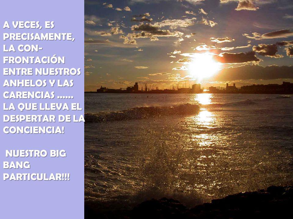 A VECES, ES PRECISAMENTE, LA CON-FRONTACIÓN ENTRE NUESTROS ANHELOS Y LAS CARENCIAS ......