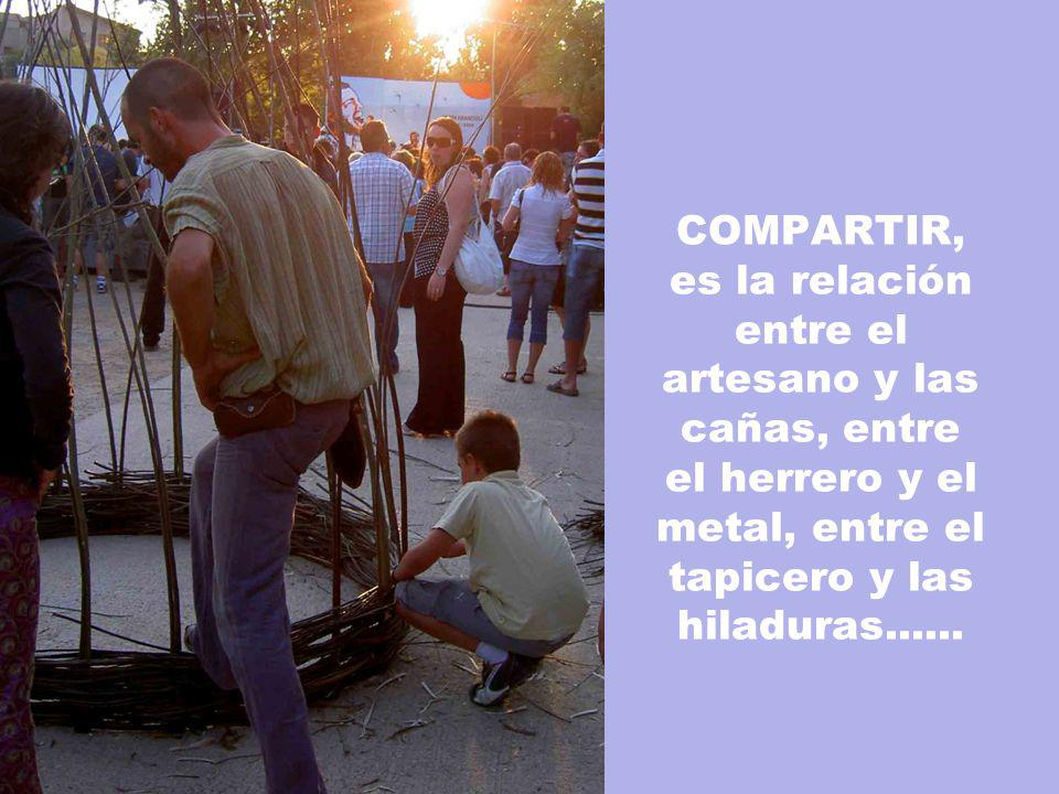 COMPARTIR, es la relación entre el artesano y las cañas, entre el herrero y el metal, entre el tapicero y las hiladuras......