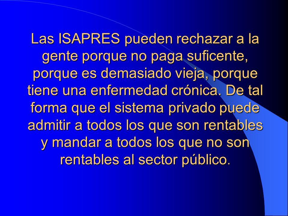 Las ISAPRES pueden rechazar a la gente porque no paga suficente, porque es demasiado vieja, porque tiene una enfermedad crónica.