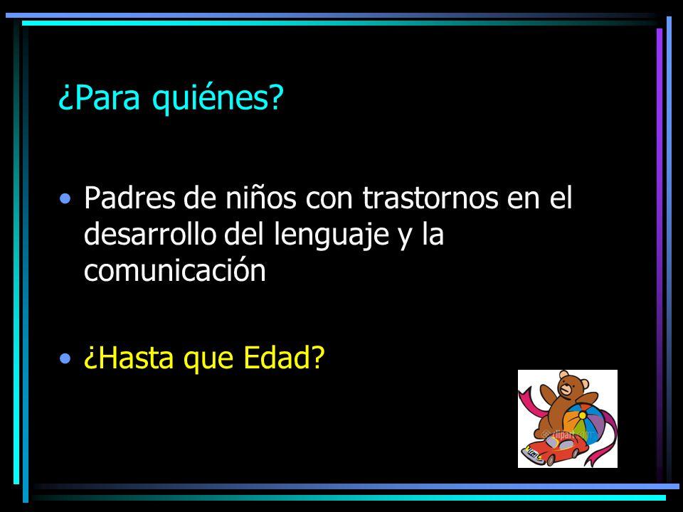 ¿Para quiénes. Padres de niños con trastornos en el desarrollo del lenguaje y la comunicación.
