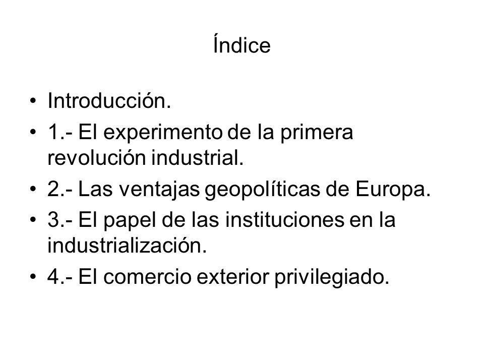 Índice Introducción. 1.- El experimento de la primera revolución industrial. 2.- Las ventajas geopolíticas de Europa.