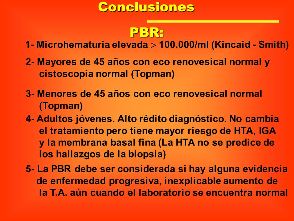 Conclusiones PBR: 1- Microhematuria elevada  100.000/ml (Kincaid - Smith) 2- Mayores de 45 años con eco renovesical normal y.