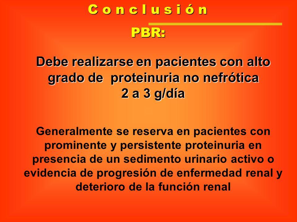 C o n c l u s i ó nPBR: Debe realizarse en pacientes con alto grado de proteinuria no nefrótica. 2 a 3 g/día.