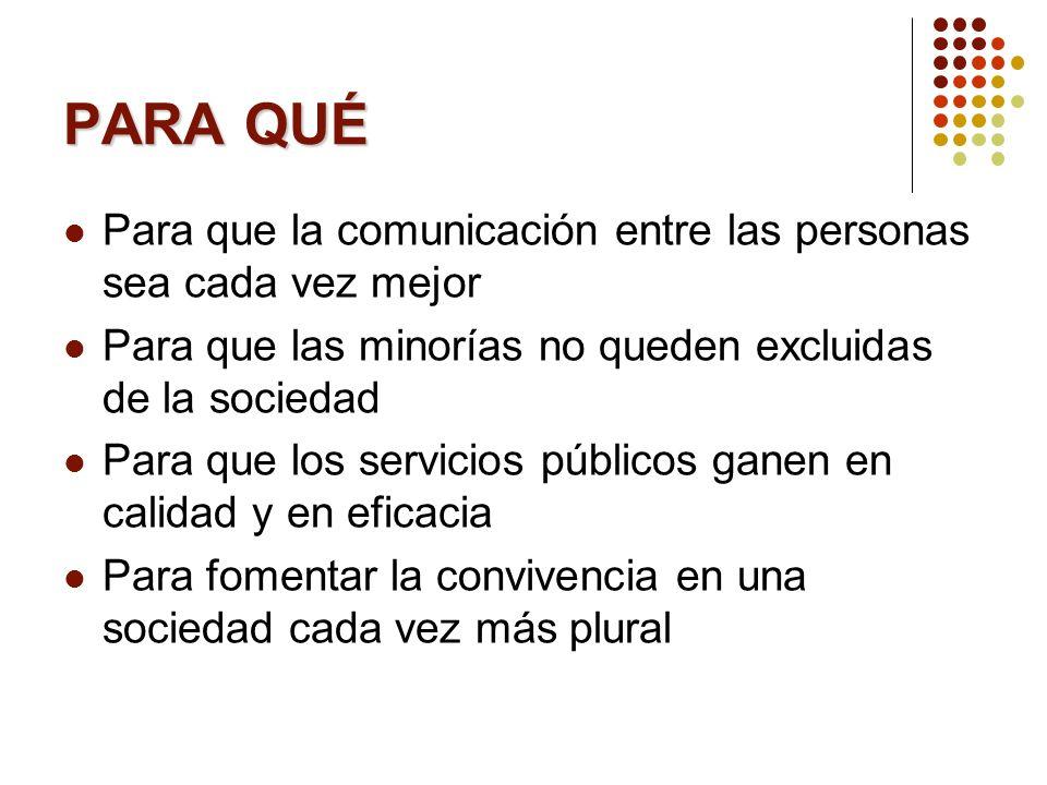 PARA QUÉ Para que la comunicación entre las personas sea cada vez mejor. Para que las minorías no queden excluidas de la sociedad.