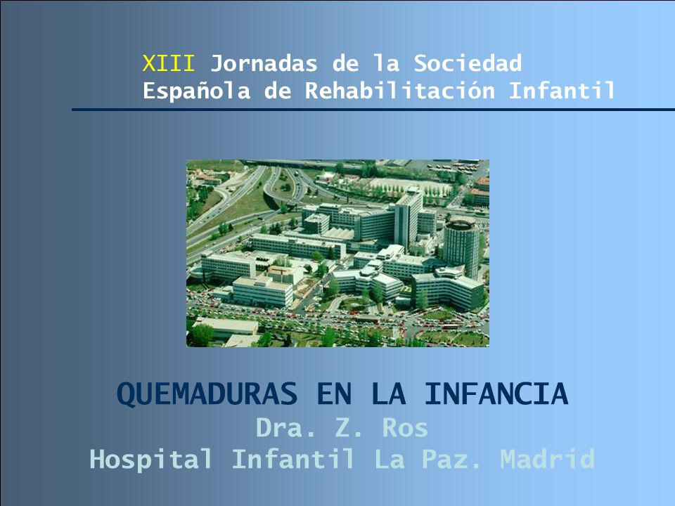QUEMADURAS EN LA INFANCIA Dra. Z. Ros Hospital Infantil La Paz. Madrid