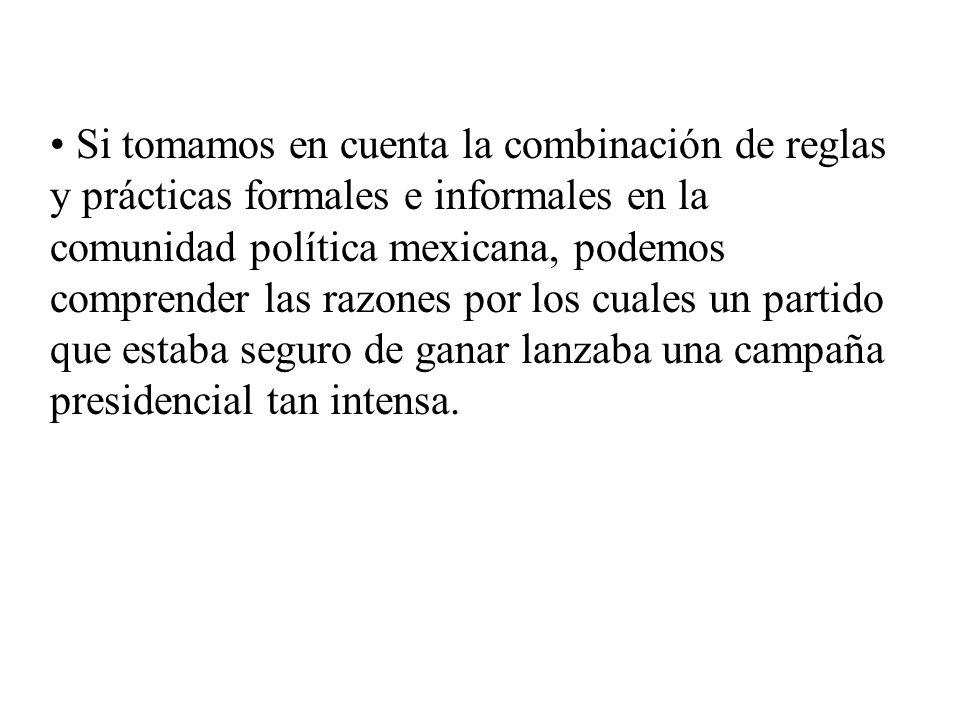 Si tomamos en cuenta la combinación de reglas y prácticas formales e informales en la comunidad política mexicana, podemos comprender las razones por los cuales un partido que estaba seguro de ganar lanzaba una campaña presidencial tan intensa.