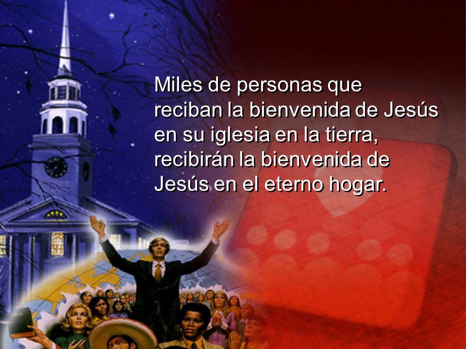 Miles de personas que reciban la bienvenida de Jesús. en su iglesia en la tierra, recibirán la bienvenida de.