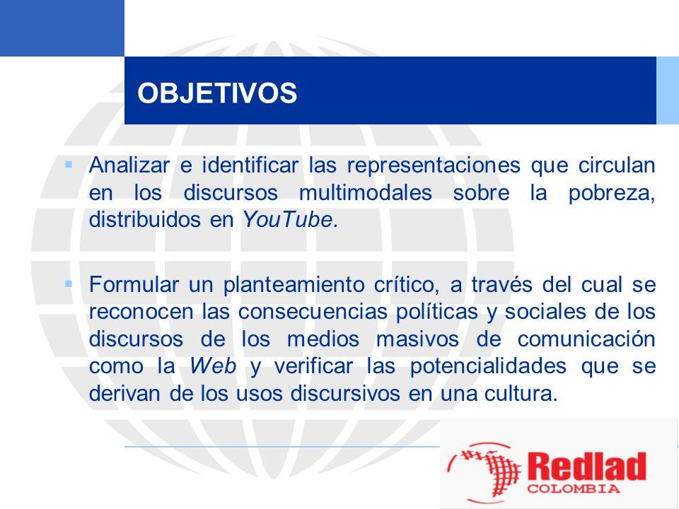 OBJETIVOS Analizar e identificar las representaciones que circulan en los discursos multimodales sobre la pobreza, distribuidos en YouTube.