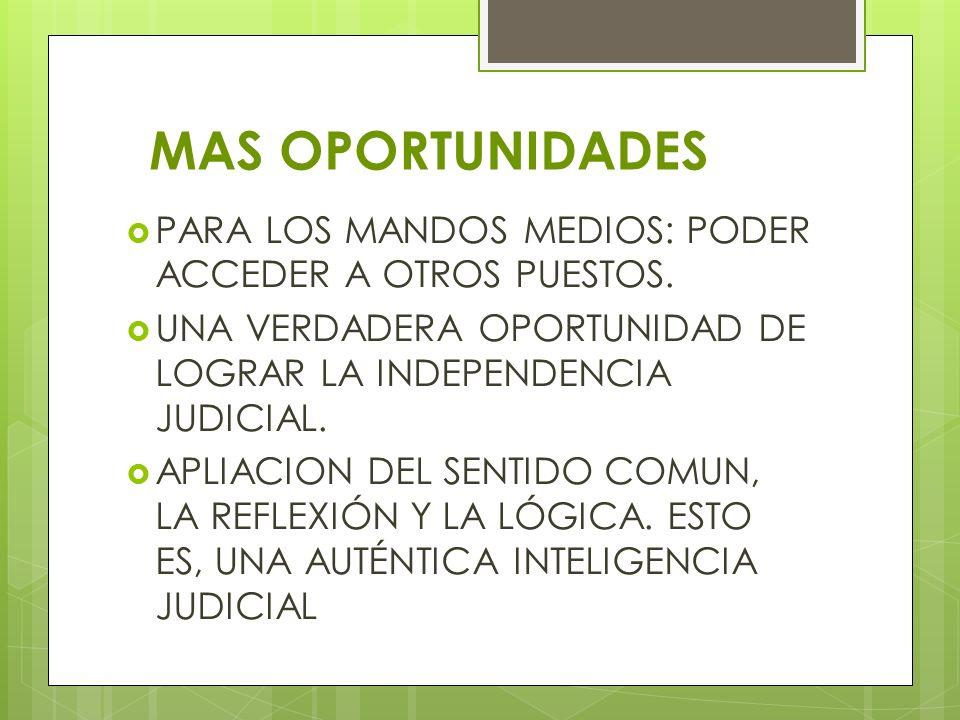 MAS OPORTUNIDADES PARA LOS MANDOS MEDIOS: PODER ACCEDER A OTROS PUESTOS. UNA VERDADERA OPORTUNIDAD DE LOGRAR LA INDEPENDENCIA JUDICIAL.