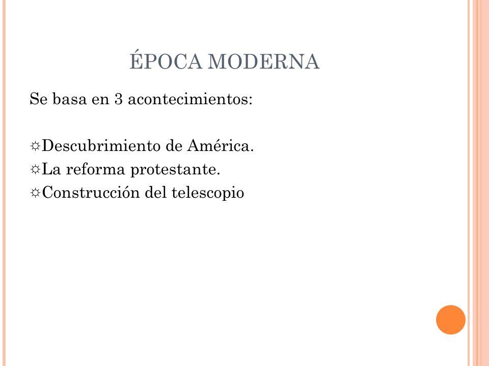 ÉPOCA MODERNA Se basa en 3 acontecimientos:
