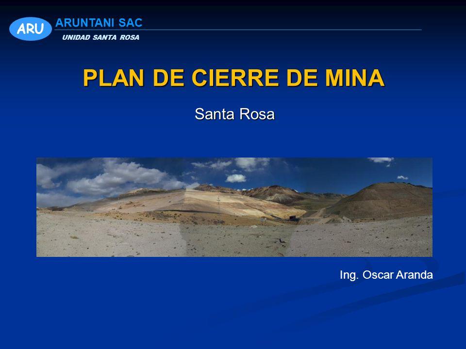 PLAN DE CIERRE DE MINA Santa Rosa ARU ARUNTANI SAC Ing. Oscar Aranda