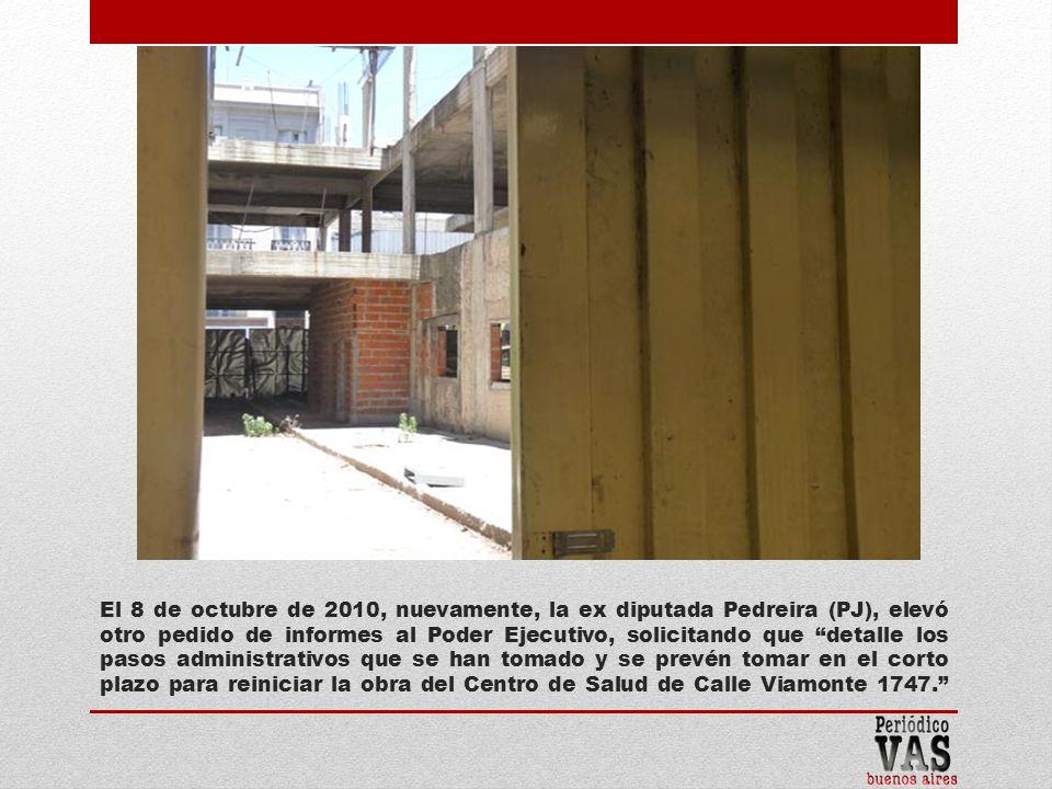 El 8 de octubre de 2010, nuevamente, la ex diputada Pedreira (PJ), elevó otro pedido de informes al Poder Ejecutivo, solicitando que detalle los pasos administrativos que se han tomado y se prevén tomar en el corto plazo para reiniciar la obra del Centro de Salud de Calle Viamonte 1747.