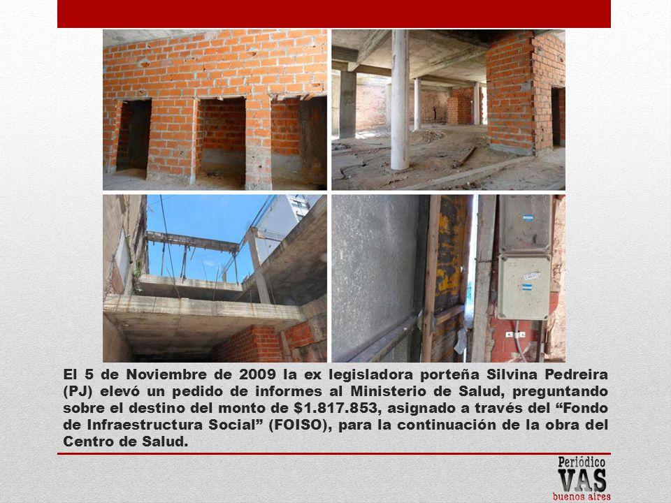 El 5 de Noviembre de 2009 la ex legisladora porteña Silvina Pedreira (PJ) elevó un pedido de informes al Ministerio de Salud, preguntando sobre el destino del monto de $1.817.853, asignado a través del Fondo de Infraestructura Social (FOISO), para la continuación de la obra del Centro de Salud.