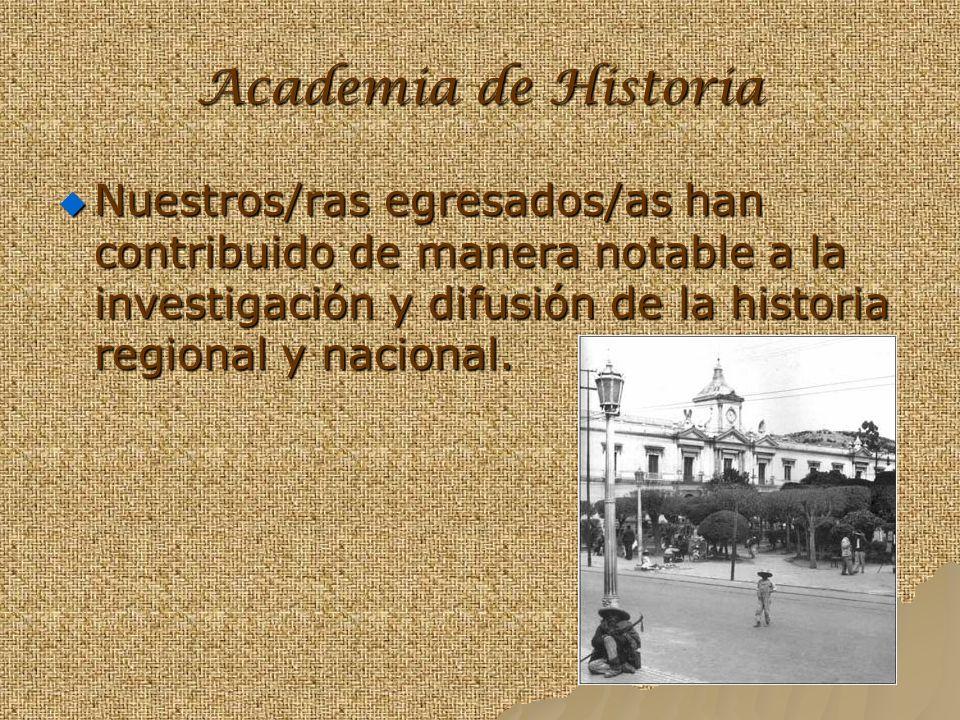 Academia de Historia Nuestros/ras egresados/as han contribuido de manera notable a la investigación y difusión de la historia regional y nacional.