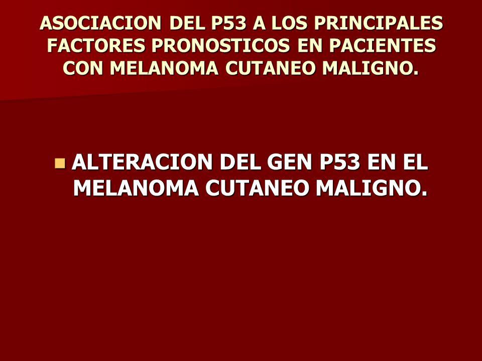 ALTERACION DEL GEN P53 EN EL MELANOMA CUTANEO MALIGNO.