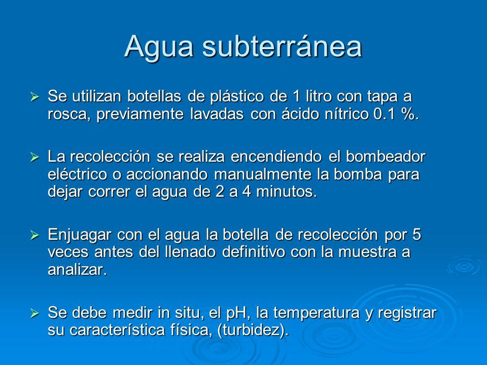 Agua subterránea Se utilizan botellas de plástico de 1 litro con tapa a rosca, previamente lavadas con ácido nítrico 0.1 %.
