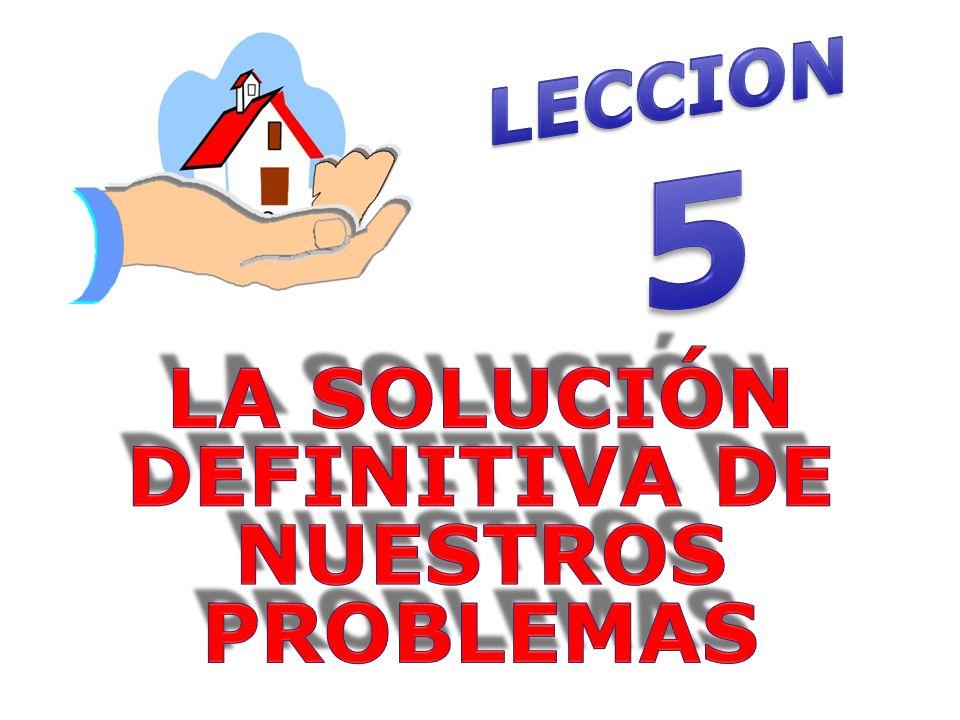 LA SOLUCIÓN DEFINITIVA DE NUESTROS PROBLEMAS