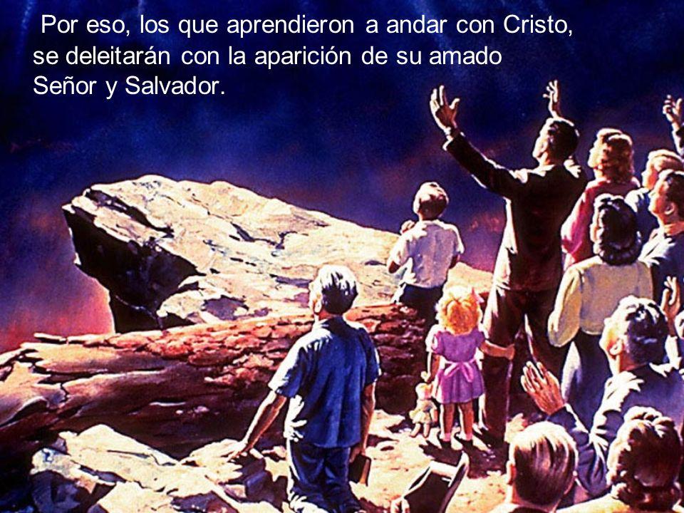 Por eso, los que aprendieron a andar con Cristo, se deleitarán con la aparición de su amado Señor y Salvador.