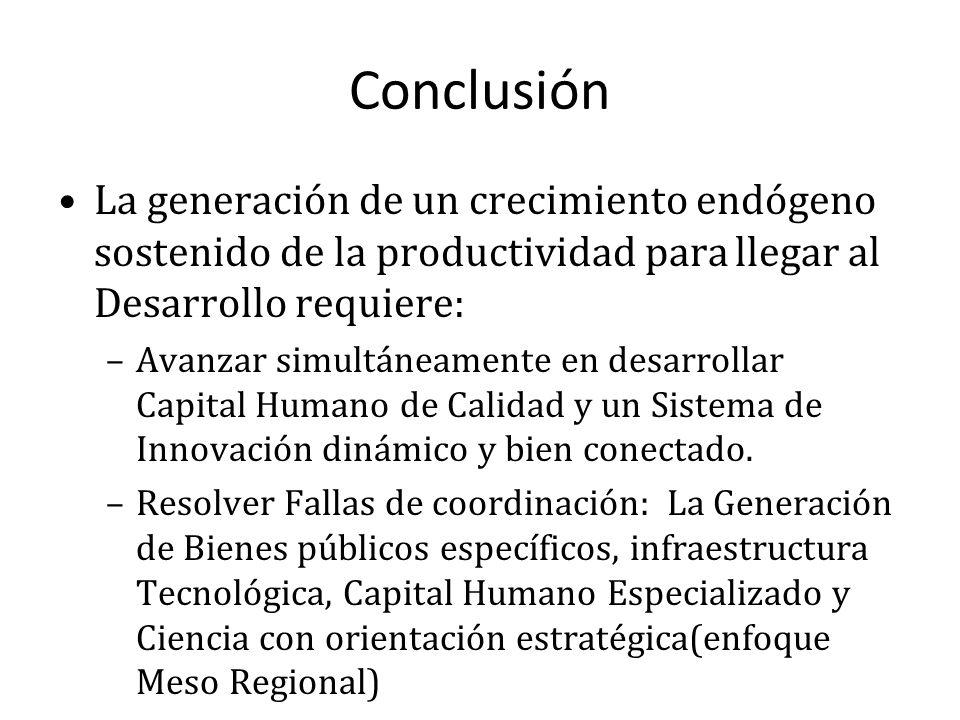 Conclusión La generación de un crecimiento endógeno sostenido de la productividad para llegar al Desarrollo requiere: