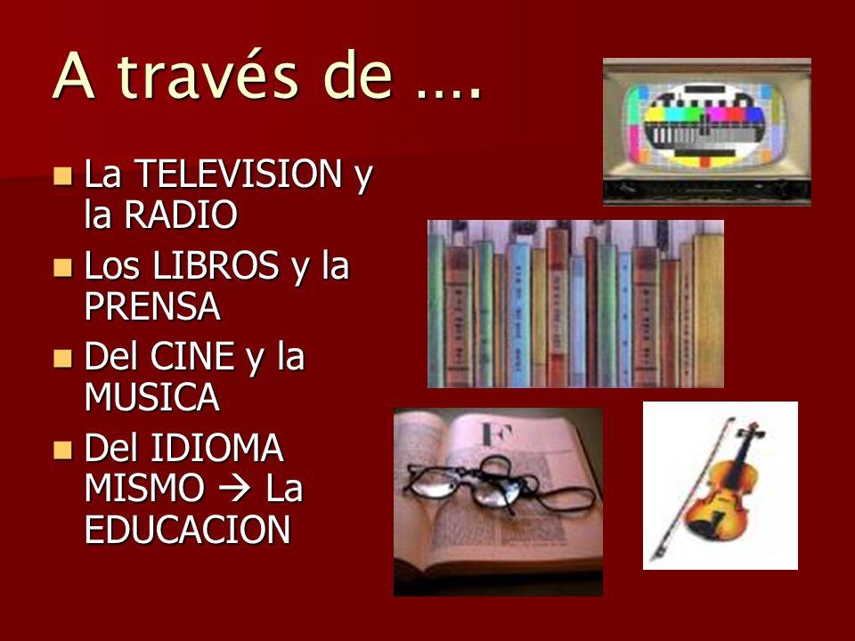 A través de …. La TELEVISION y la RADIO Los LIBROS y la PRENSA
