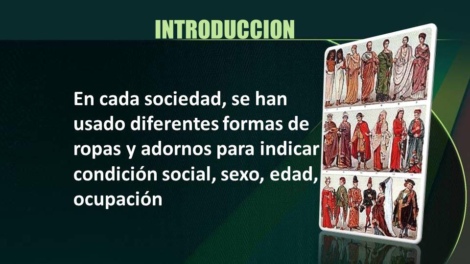 INTRODUCCION En cada sociedad, se han usado diferentes formas de ropas y adornos para indicar condición social, sexo, edad, ocupación.