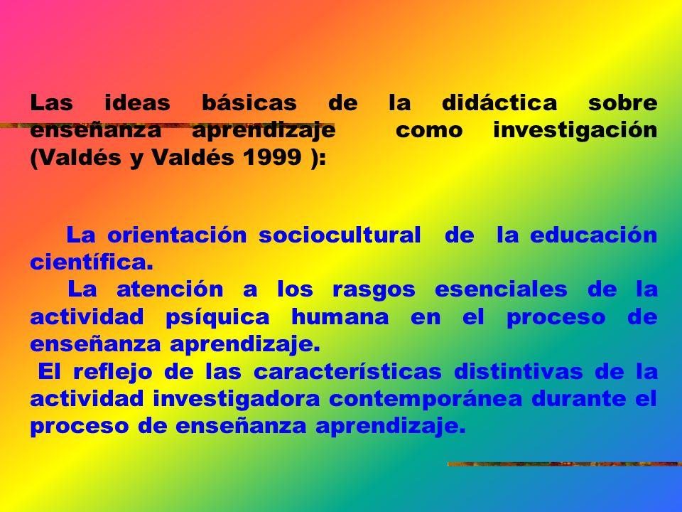 Las ideas básicas de la didáctica sobre enseñanza aprendizaje como investigación (Valdés y Valdés 1999 ):