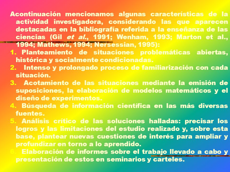 Acontinuación mencionamos algunas características de la actividad investigadora, considerando las que aparecen destacadas en la bibliografía referida a la enseñanza de las ciencias (Gil et al., 1991; Wenham, 1993; Marton et al., 1994; Mathews, 1994; Nersessian, 1995):