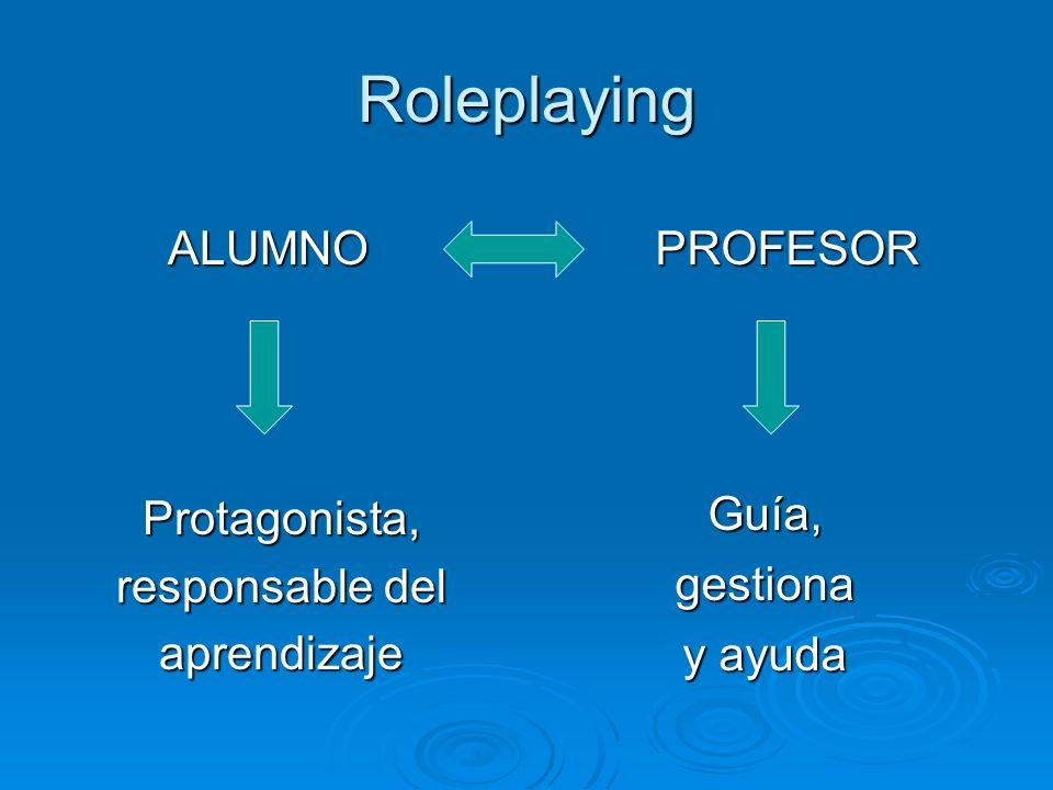 Roleplaying ALUMNO Protagonista, responsable del aprendizaje Guía,