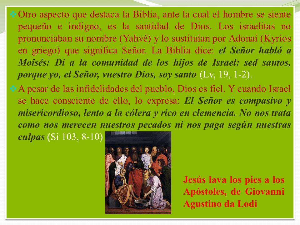 Otro aspecto que destaca la Biblia, ante la cual el hombre se siente pequeño e indigno, es la santidad de Dios. Los israelitas no pronunciaban su nombre (Yahvé) y lo sustituían por Adonaí (Kyrios en griego) que significa Señor. La Biblia dice: el Señor habló a Moisés: Di a la comunidad de los hijos de Israel: sed santos, porque yo, el Señor, vuestro Dios, soy santo (Lv, 19, 1-2).