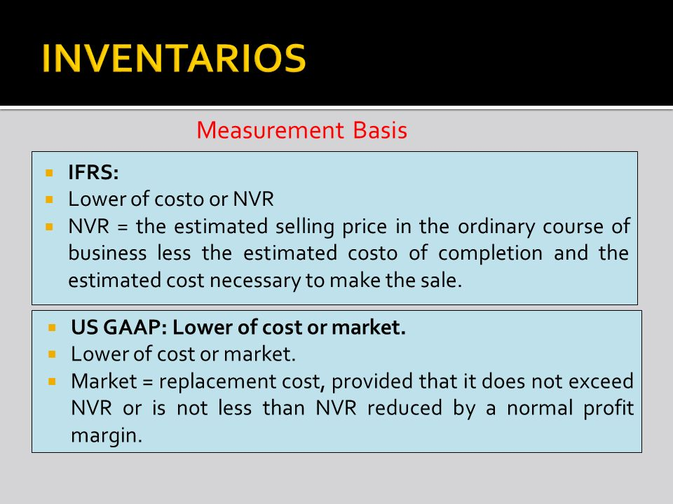 INVENTARIOS Measurement Basis IFRS: Lower of costo or NVR