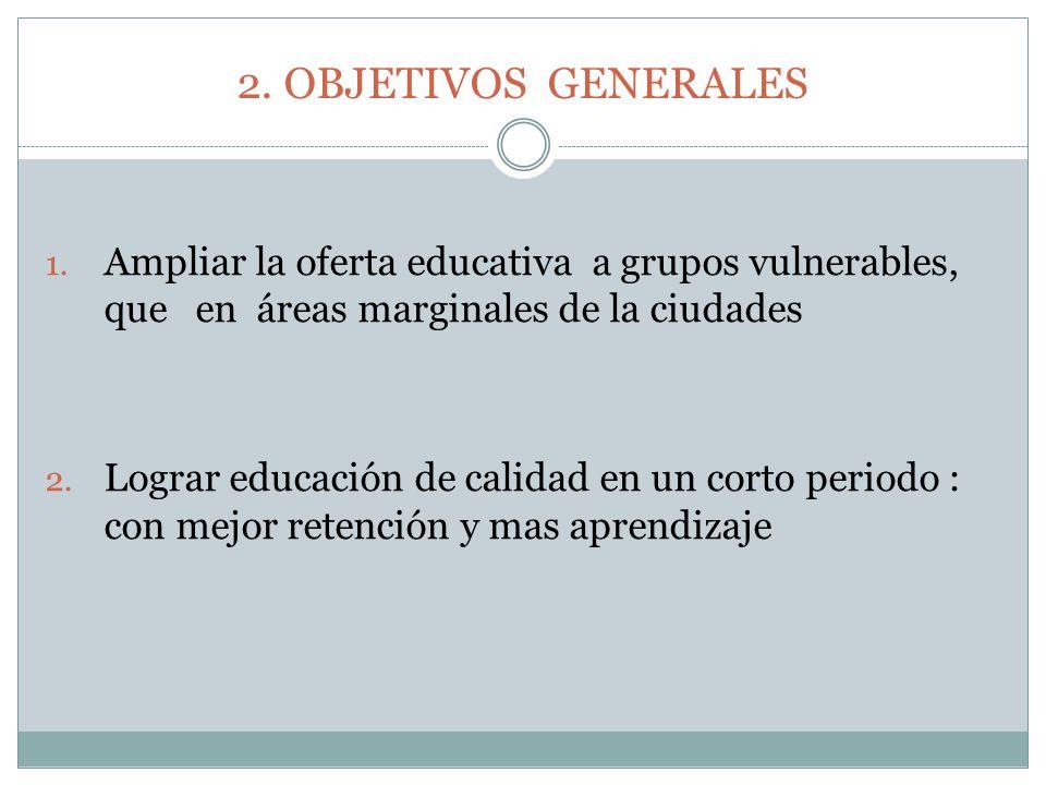 2. OBJETIVOS GENERALES Ampliar la oferta educativa a grupos vulnerables, que en áreas marginales de la ciudades.