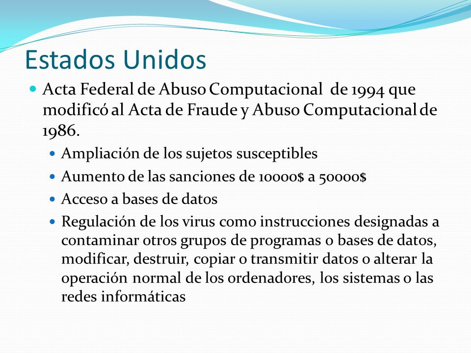 Estados Unidos Acta Federal de Abuso Computacional de 1994 que modificó al Acta de Fraude y Abuso Computacional de 1986.