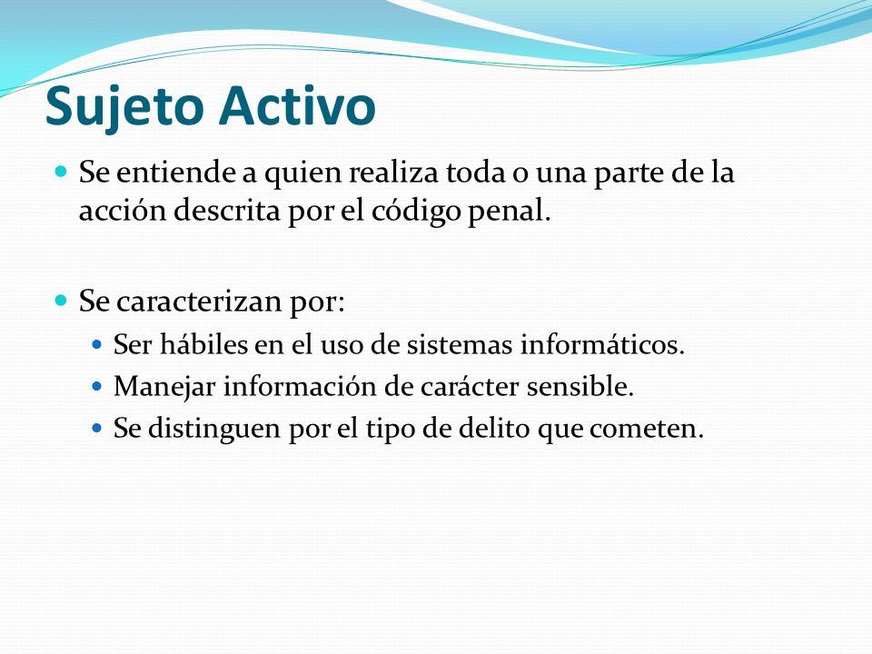 Sujeto Activo Se entiende a quien realiza toda o una parte de la acción descrita por el código penal.
