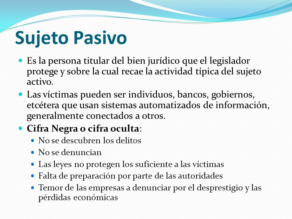 Sujeto Pasivo Es la persona titular del bien jurídico que el legislador protege y sobre la cual recae la actividad típica del sujeto activo.