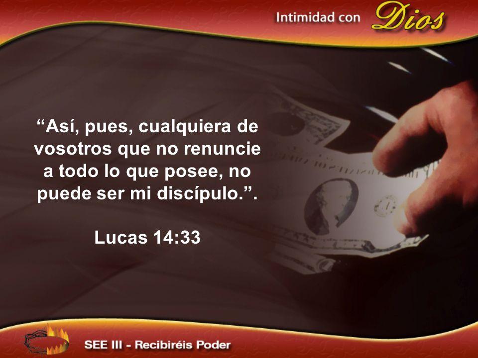 Así, pues, cualquiera de vosotros que no renuncie a todo lo que posee, no puede ser mi discípulo. .