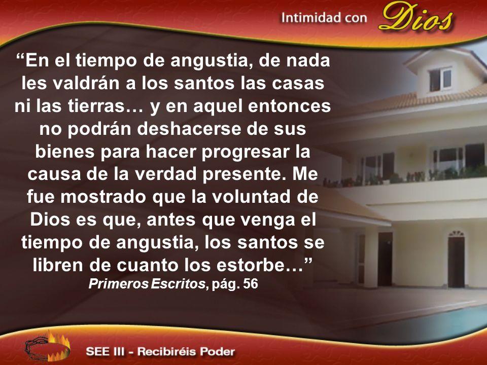 En el tiempo de angustia, de nada les valdrán a los santos las casas ni las tierras… y en aquel entonces no podrán deshacerse de sus bienes para hacer progresar la causa de la verdad presente. Me fue mostrado que la voluntad de Dios es que, antes que venga el tiempo de angustia, los santos se libren de cuanto los estorbe…