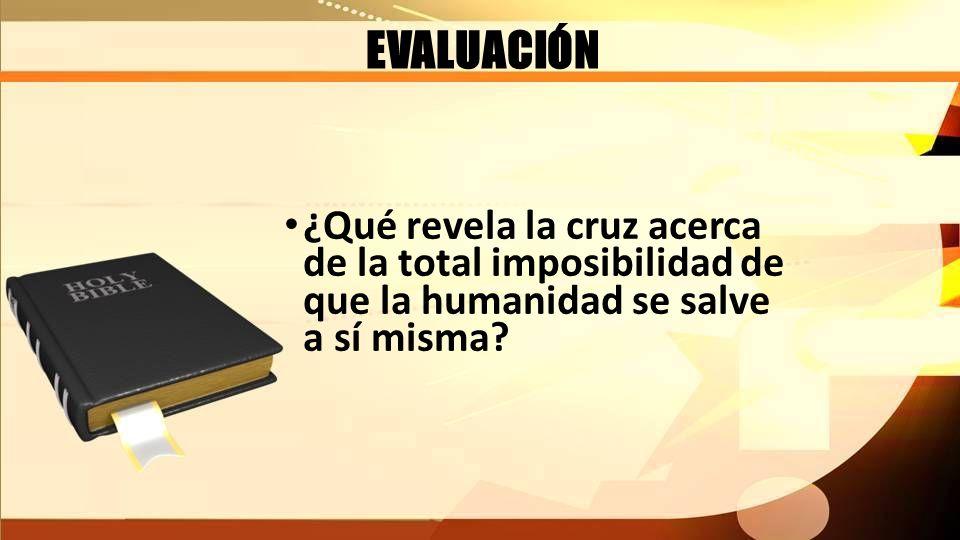 EVALUACIÓN ¿Qué revela la cruz acerca de la total imposibilidad de que la humanidad se salve a sí misma