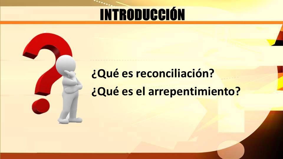INTRODUCCIÓN ¿Qué es reconciliación ¿Qué es el arrepentimiento