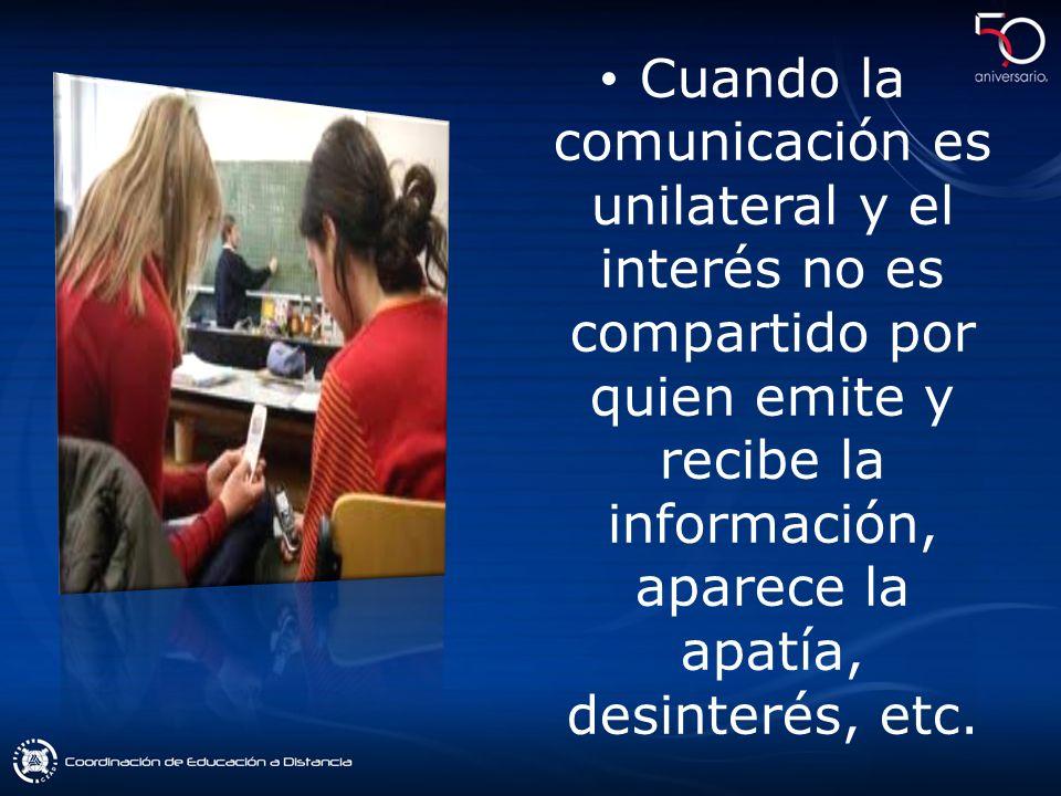 Cuando la comunicación es unilateral y el interés no es compartido por quien emite y recibe la información, aparece la apatía, desinterés, etc.