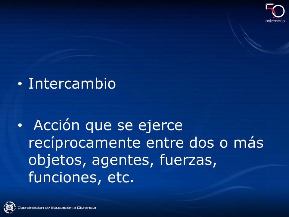 Intercambio Acción que se ejerce recíprocamente entre dos o más objetos, agentes, fuerzas, funciones, etc.