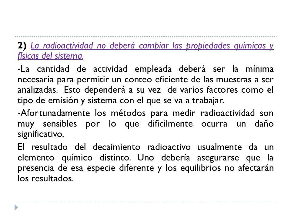 2) La radioactividad no deberá cambiar las propiedades químicas y físicas del sistema.