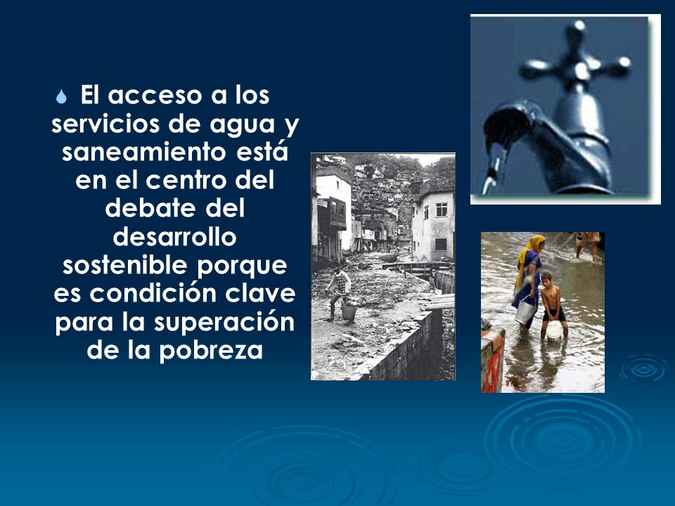 El acceso a los servicios de agua y saneamiento está en el centro del debate del desarrollo sostenible porque es condición clave para la superación de la pobreza