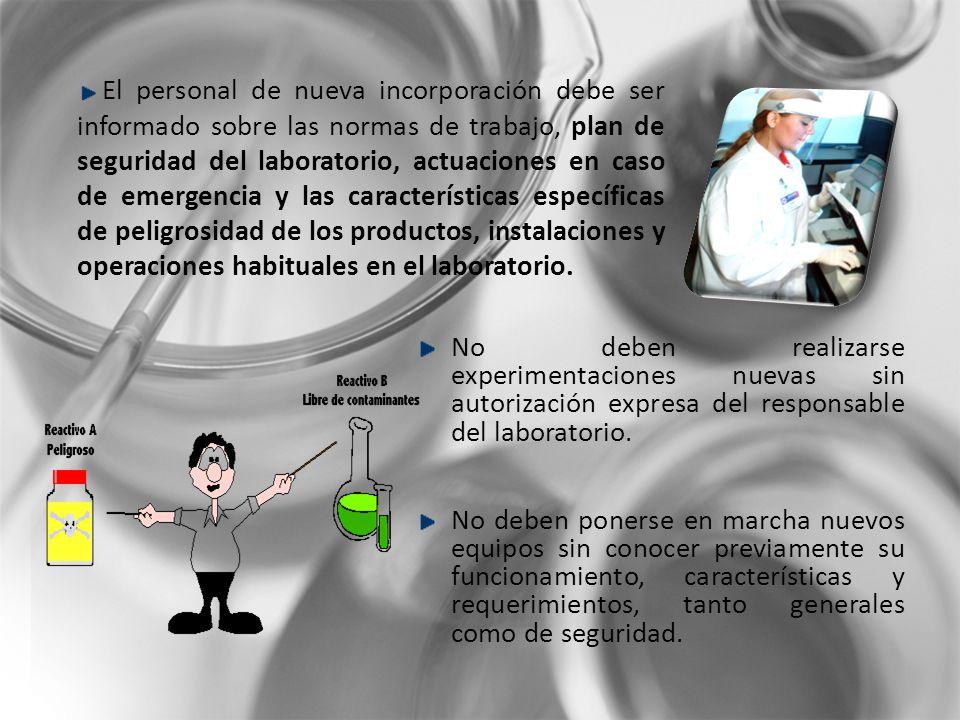 El personal de nueva incorporación debe ser informado sobre las normas de trabajo, plan de seguridad del laboratorio, actuaciones en caso de emergencia y las características específicas de peligrosidad de los productos, instalaciones y operaciones habituales en el laboratorio.
