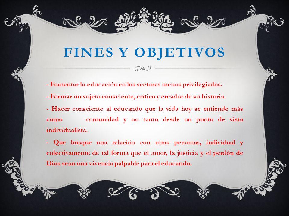 Fines y objetivos - Fomentar la educación en los sectores menos privilegiados. - Formar un sujeto consciente, crítico y creador de su historia.