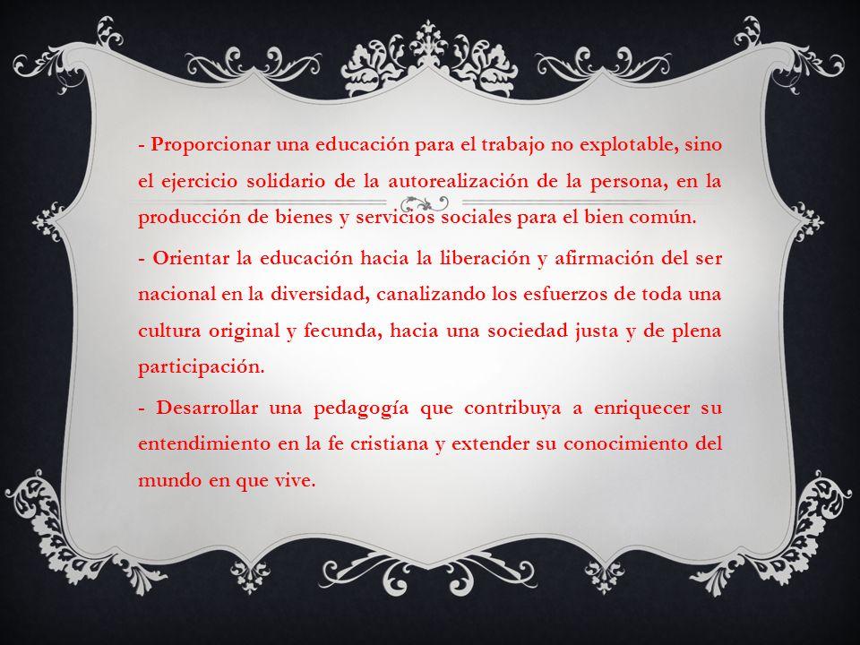 - Proporcionar una educación para el trabajo no explotable, sino el ejercicio solidario de la autorealización de la persona, en la producción de bienes y servicios sociales para el bien común.